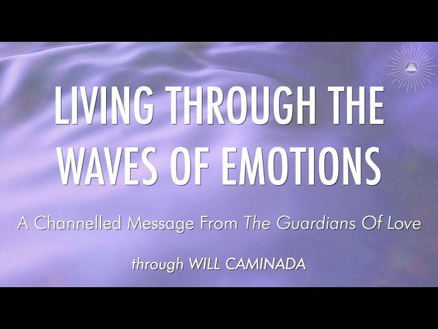 LIVING THROUGH THE WAVES OF EMOTION - A Channelled Message From 'The Guardians Of Love'