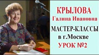 КРЫЛОВА Галина Ивановна МАСТЕР-КЛАССЫ в г.Москве УРОК №2