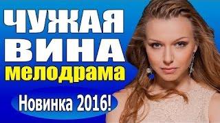 Чужая вина (2016) русская мелодрама, кино про любовь новинка ,Россия