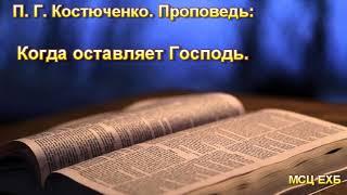 """""""Когда оставляет Господь"""". П. Г. Костюченко. Проповедь. МСЦ ЕХБ."""
