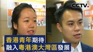 香港青年期待融入粤港澳大湾区发展 | CCTV