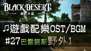 【黑色沙漠♫音樂】#27巴雷諾斯-野外音樂1|Black Desert OST/BGM/soundtrack ♫ - Balenos Field Theme #27