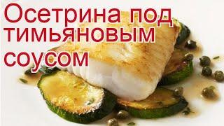 Рецепты из осетра - как приготовить осетра пошаговый рецепт - Осетрина под тимьяновым соусом