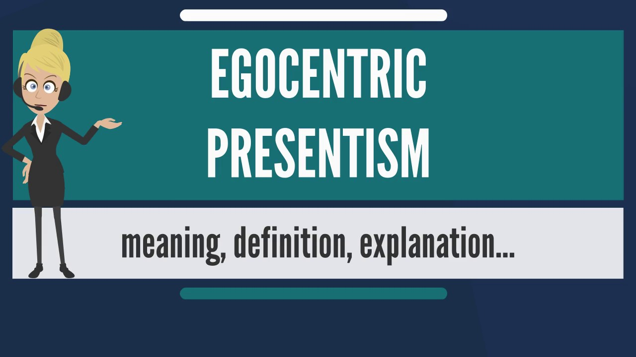 What Is Egocentric Presentism What Does Egocentric Presentism Mean