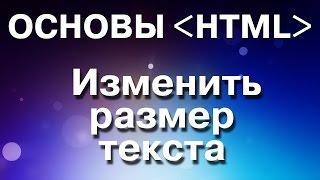 Основы HTML. Как изменить размер текста  на интернет-странице