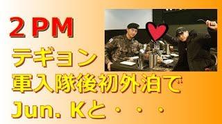 【2PM】テギョン、軍入隊後初外泊でJun.Kと・・・