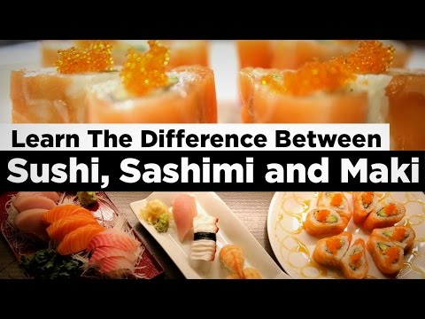 Learn The Difference Between Sushi, Sashimi and Maki