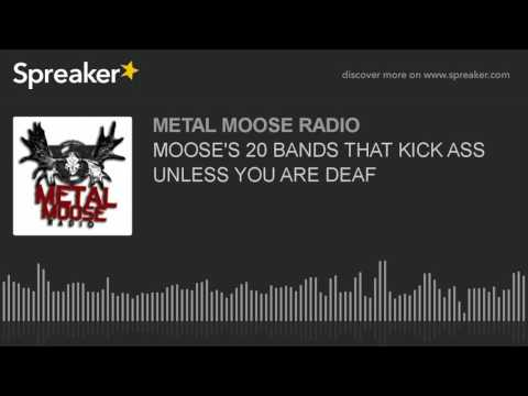 MOOSE'S 20 BANDS THAT KICK ASS UNLESS YOU ARE DEAF
