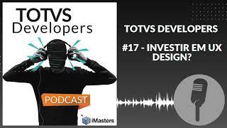 PODCAST TOTVS Developers #17 - Por que investir em UX Design?