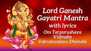 Ganesh Gayatri Mantra with Lyrics | Om Tatpurushaya Vidmahe Vakratundaya Dhimahi | Lord Ganesha Song