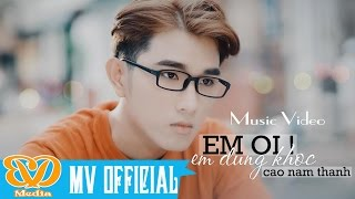 Em Ơi Em Đừng Khóc - Cao Nam Thành (MV 4k Official)