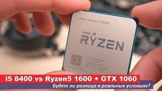 i5 8400 vs Ryzen5 1600 + GTX 1060. Будет ли разница в реальных условиях?