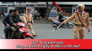CSGT tổng kiểm soát, dừng xe kiểm tra giấy tờ diễn ra thế nào?