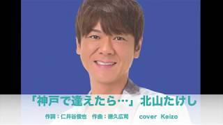 [新曲]    神戸で逢えたら…/ 北山たけし cover Keizo