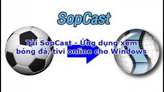 Hướng dẫn xem bóng đá trên máy tính bằng web là phần mềm Sopcast