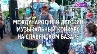 Международный детский музыкальный конкурс на Славянском базаре.  Slavianski Bazaar in Vitebsk 2018