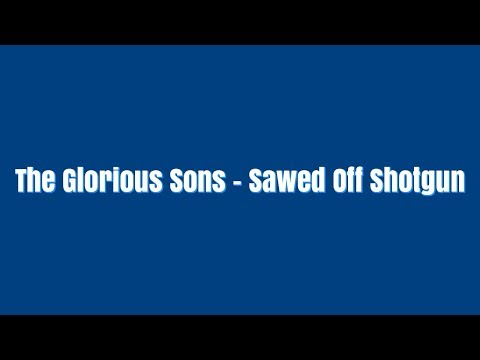 The Glorious Sons - Sawed Off Shotgun Lyrics