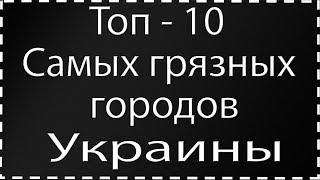 Топ - 10 самых грязных городов Украины в 2019 году