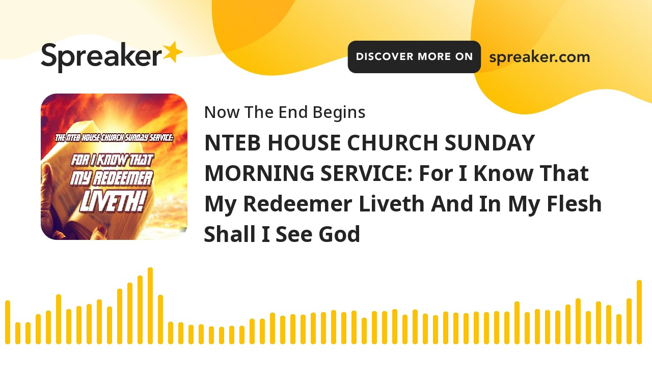 NTEB HOUSE CHURCH SUNDAY MORNING SERVICE: For I Know That My Redeemer Liveth And In My Flesh Shall I