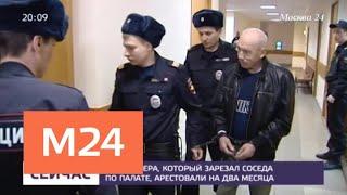 Смотреть видео Пенсионера, который зарезал соседа по палате, арестовали на два месяца - Москва 24 онлайн