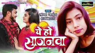 #ये हो सजनवा भोजपुरी 2019 || Tanya Pandey 2019 || Ye Ho Sajanva Bhojpuri New Song 2019