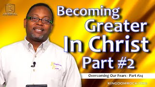 Becoming Greater In Christ- Part #2 [Overcoming Our Fears Part #24]