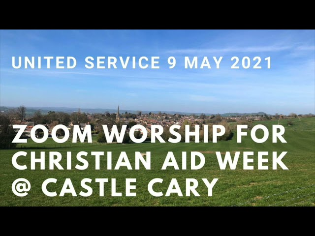 9 May 2021 United Zoom Worship @ Castle Cary for Christian Aid Week