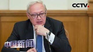[中国新闻] 美伊关系持续紧张 俄副外长里亚布科夫:美中东增兵计划是挑衅 | CCTV中文国际
