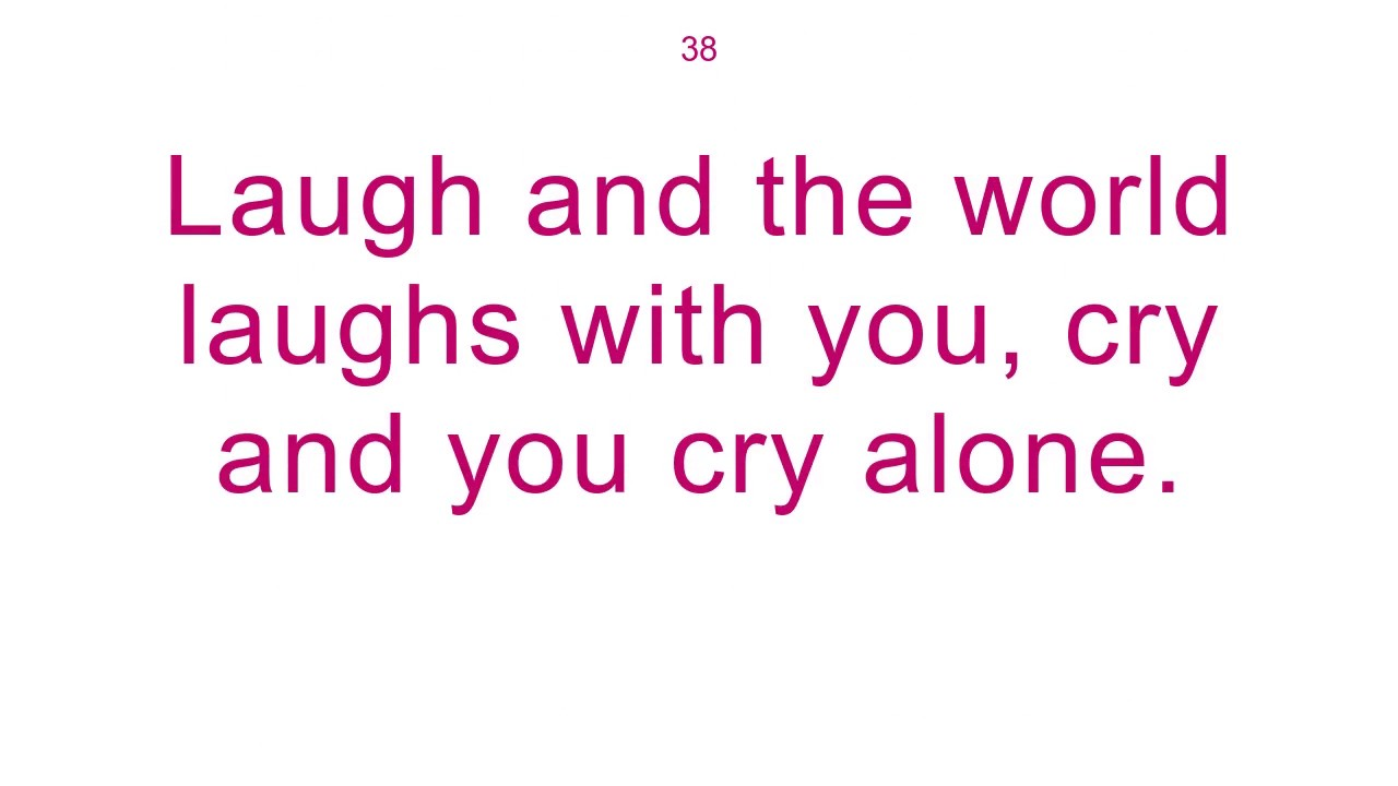 laugh and the world laughs with you cry and you cry alone