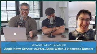 Apple News Service, eGPUs, Apple Watch and Homepod Rumors | Macworld Podcast Ep. 601
