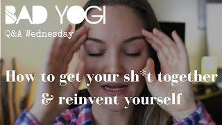 Q&A: How to get your sh*t together & reinvent yourself