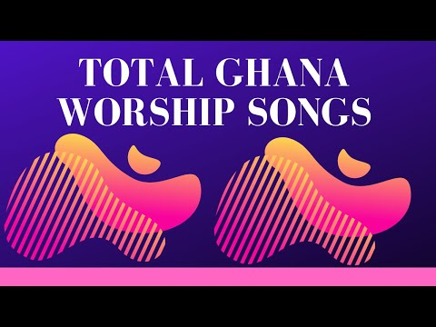 Total Ghana Worship Songs