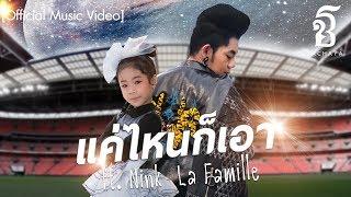 แค่ไหนก็เอา - เก่ง ธชย ft. Nink la famille「Official Music Video」