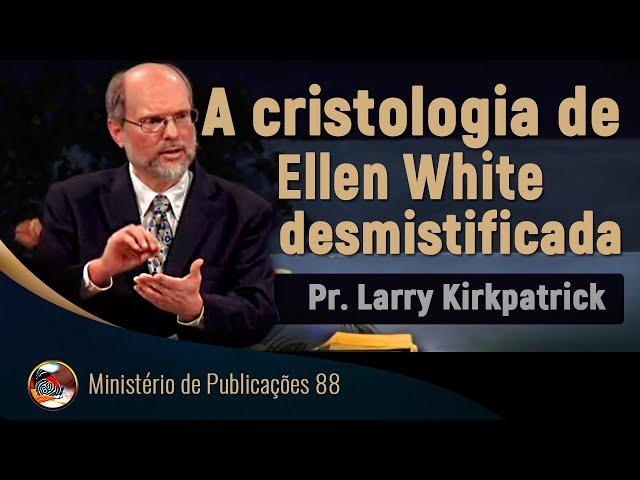 A cristologia de Ellen White desmistificada - Pr. Larry Kirkpatrick