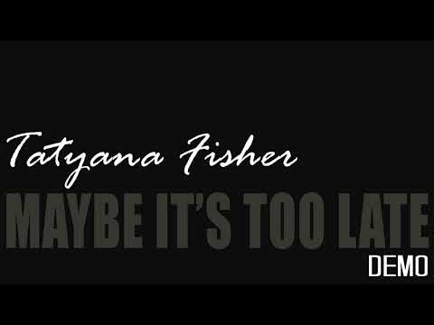 Tatyana Fisher  -  Maybe It's Too Late (DEMO)