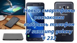 Новые смартфоны, распаковка, выбрать телефон, j7 samsung galaxy / New smartphones, unpacking 232
