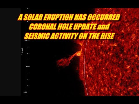 A SOLAR ERUPTION HAS OCCURRED CORONAL HOLE UPDATE and  SEISMIC ACTIVITY ON THE RISE