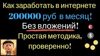 Как заработать в интернете 200000 руб  в месяц! Без вложений! Простая методика, проверенно!
