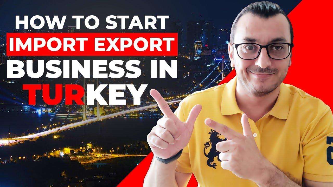 HOW TO START AN IMPORT EXPORT BUSINESS IN TURKEY