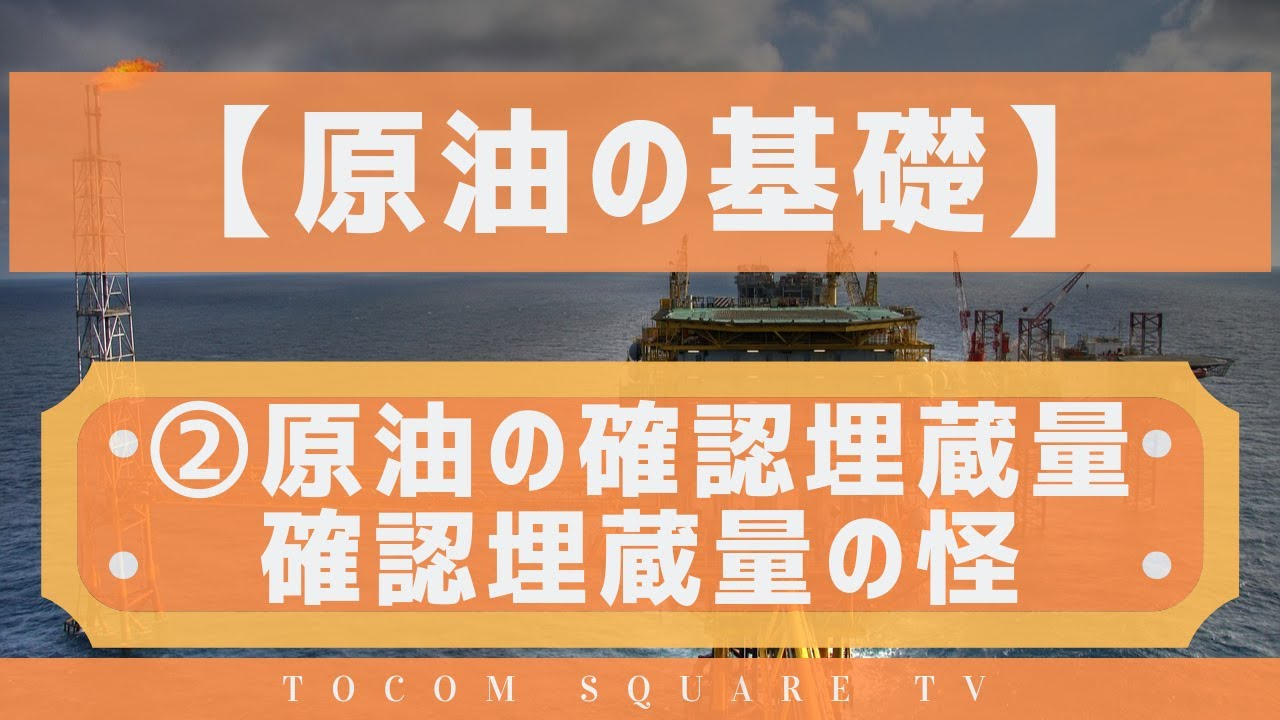 原油の基礎知識②原油の確認埋蔵量・確認埋蔵量の怪「TOCOMスクエアTV」商品先物相場展望