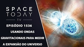 Usando Ondas Gravitacionais Para Medir a Expansão do Universo - Space Today TV Ep.1536