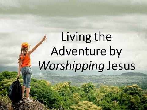 Living the Adventure by Worshipping Jesus
