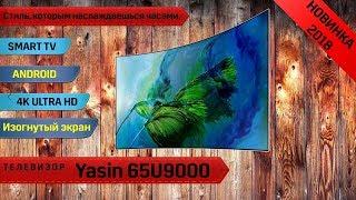 Обзор телевизора Yasin 65U9000  (Новинка 2018, изогнутый экран, Android SMART TV, 4K UltraHD)