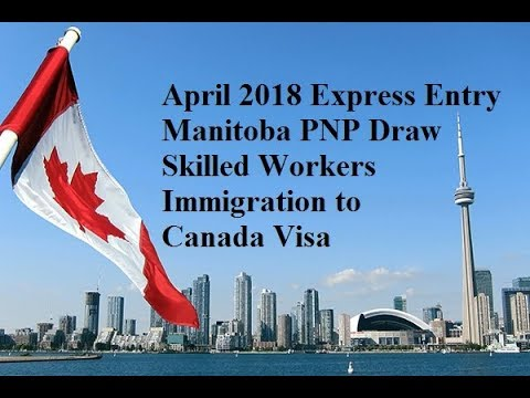 April 2018 Express Entry Manitoba PNP Draw Skilled Workers Immigration to Canada Visa