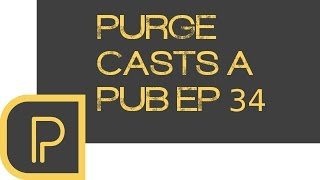 Purge casts a pub ep. 34