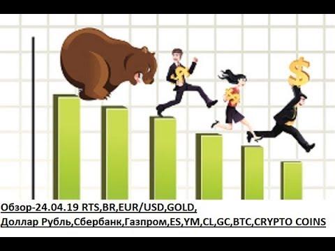 Обзор-24.04.19 RTS,BR,EUR/USD,GOLD, Доллар Рубль,Сбербанк,Газпром,ES,YM,CL,GC,BTC,CRYPTO COINS