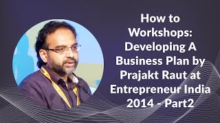 How to workshops: developing a business plan by prajakt raut at entrepreneur india 2014 - part2