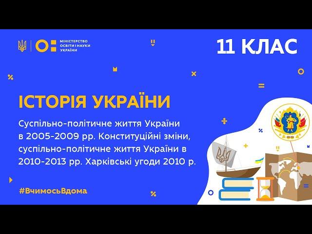 11 клас. Історія України. Україна в 2005-2009 рр.Україна в 2010-2013 рр. Харк. угоди 2010 р.(Тиж.9:ВТ)