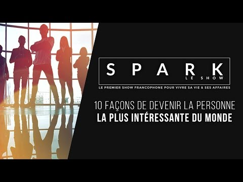 10 façons d'être la personne la plus interessante - SPARK LE SHOW