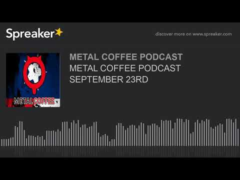 METAL COFFEE PODCAST SEPTEMBER 23RD